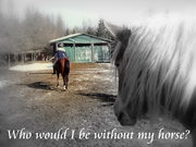 Who would I be without my horse?
