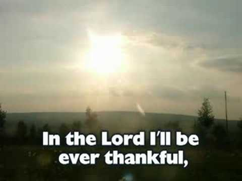 In the Lord I'll be ever thankful