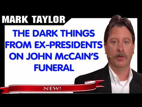 Mark Taylor Prophecy October 04, 2018 — THE DARK THINGS FROM EX PRESIDENTS ON JOHN McCAIN'S FUNERAL