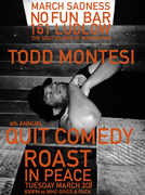 The 4th Annual Quit Comedy Todd Montesi Bday Roast (Tuesday March 3rd, 2015 ed.)