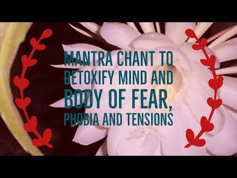 Mantra Chant to Detoxify Mind and Body of Fear Tension and Phobia