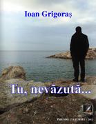 """""""Tu, nevăzută..."""" - autor Ioan Grigoraș"""