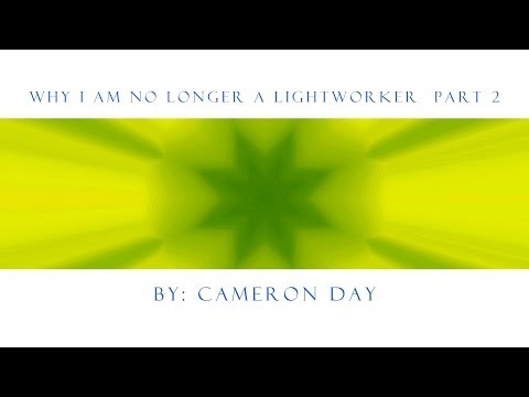 Why I Am No Longer a Lightworker - Part 2 - By: Cameron Day