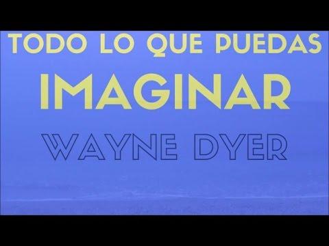 Wayne Dyer  ¨TODO LO QUE PUEDAS IMAGINAR¨ 3