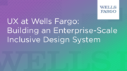 UX at Wells Fargo: Building an Enterprise-Scale Inclusive Design System