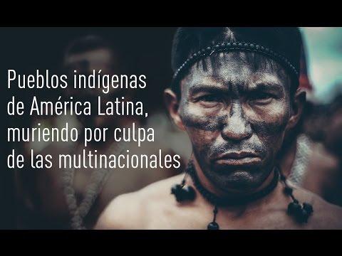 Pueblos indígenas de América Latina, muriendo por culpa de las multinacionales.