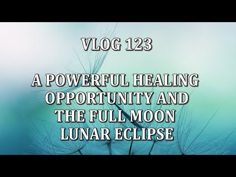 VLOG 123 - A POWERFUL HEALING OPPORTUNITY AND THE FULL MOON LUNAR ECLIPSE