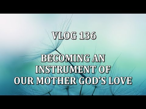 VLOG 136 - BECOMING AN INSTRUMENT OF OUR MOTHER GOD'S LOVE