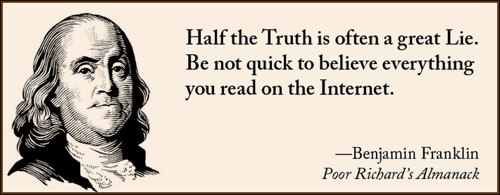 Half the Truth is often a great Lie. Be not quick to believe everything you read on the Internet. --Benjamin Franklin, Poor Richard's Almanack