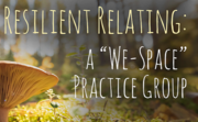 """Resilient Relating: """"We-Space"""" Practice Group"""