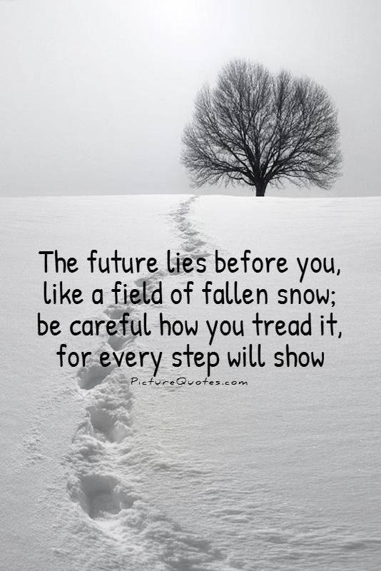 the-future-lies-before-you-like-a-field-of-fallen-snow-be-careful-how-you-tread-it-for-every-step-will-show-quote-1