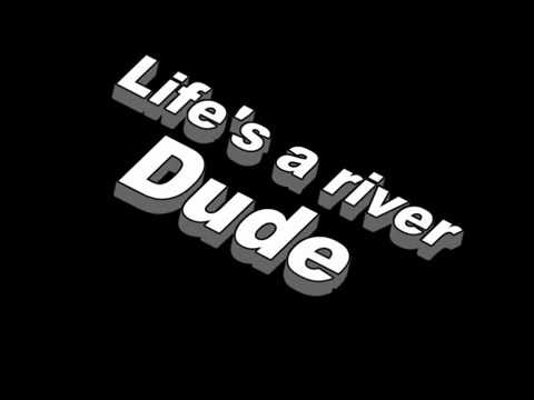 Life is a river dude
