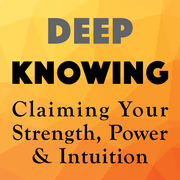 STARTS FRIDAY!! Your Deep Knowing Matters: Claiming Your Strength, Power and Intuition
