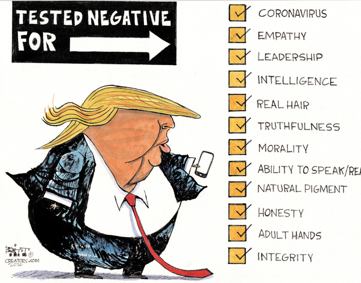 (An exaggeratedly rotund Donald Trump, with trademark long tie, tiny hands, and iPhone) Tested negative for → [checklist, every item checked] coronavirus, empathy, leadership, intelligence, real hair, truthfulness, morality, ability to speak/read, natural pigment, honesty, adult hands, integrity