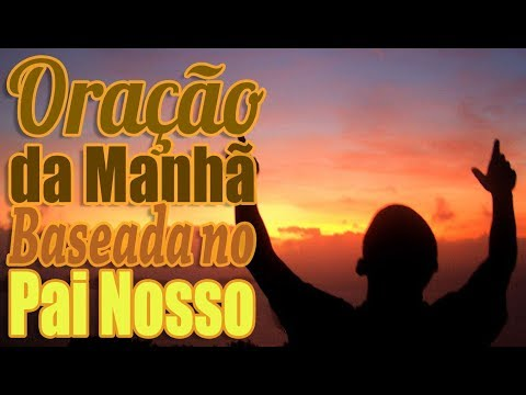 ORAÇÃO DA MANHÃ BASEADA NO PAI NOSSO
