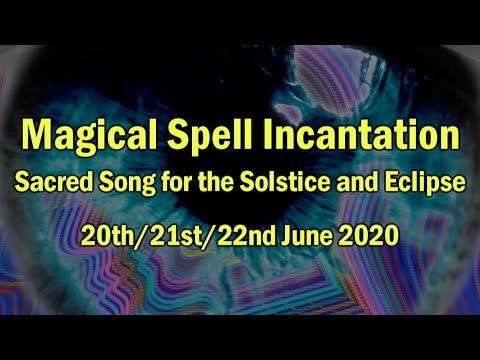 Magical Spell Incantation - Sacred Song for the Solstice and Eclipse, 20th/21st/22nd June 2020