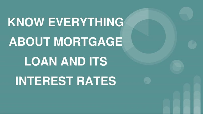 KNOW EVERYTHING ABOUT MORTGAGE LOAN AND ITS INTEREST RATES