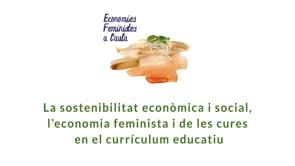 La sostenibilitat econòmica i social, l'economia feminista i de les cures  en el currículum educa…