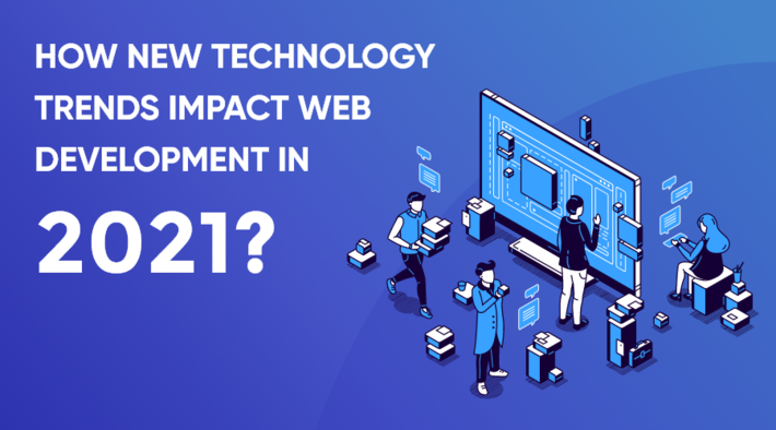 How New Technology Trends Impact Web Development in 2021