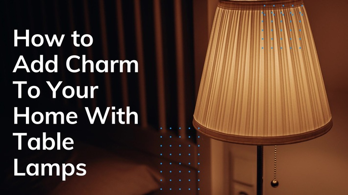 How to Add Charm To Your Home With Table Lamps?